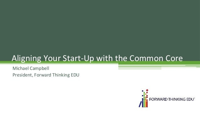 Aligning	   Your	   Start-­‐Up	   with	   the	   Common	   Core	    Michael	   Campbell	    President,	   Forward	   Think...