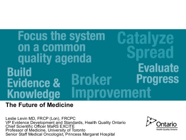 The Future of Medicine Leslie Levin MD, FRCP (Lon), FRCPC VP Evidence Development and Standards, Health Quality Ontario Ch...