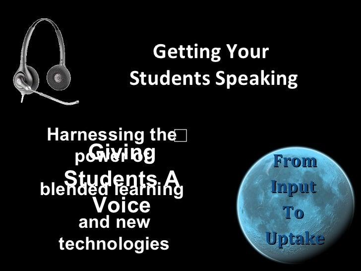 Getting Your  Students Speaking <ul><li>From </li></ul><ul><li>Input  </li></ul><ul><li>To  </li></ul><ul><li>Uptake </li>...