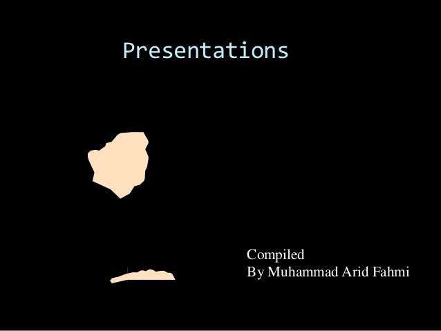 Presentations         Compiled         By Muhammad Arid Fahmi