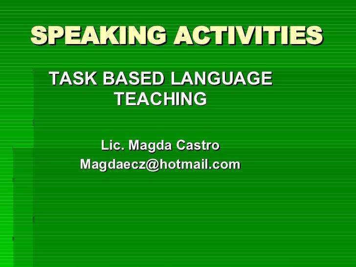 SPEAKING ACTIVITIES TASK BASED LANGUAGE TEACHING Lic. Magda Castro [email_address]