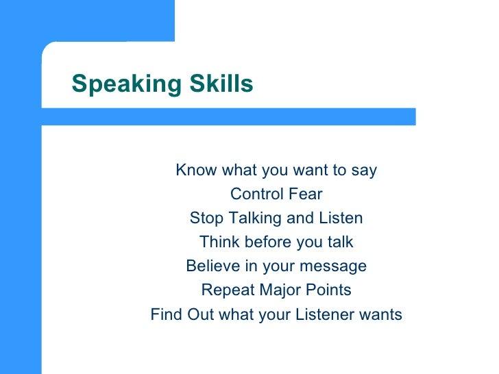 Speaking Skills <ul><ul><li>Know what you want to say </li></ul></ul><ul><ul><li>Control Fear </li></ul></ul><ul><ul><li>S...