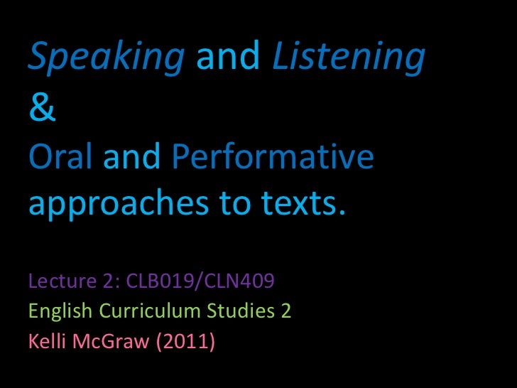 Speakingand Listening& Oral and Performativeapproaches to texts.<br />Lecture 2: CLB019/CLN409<br />English Curriculum Stu...