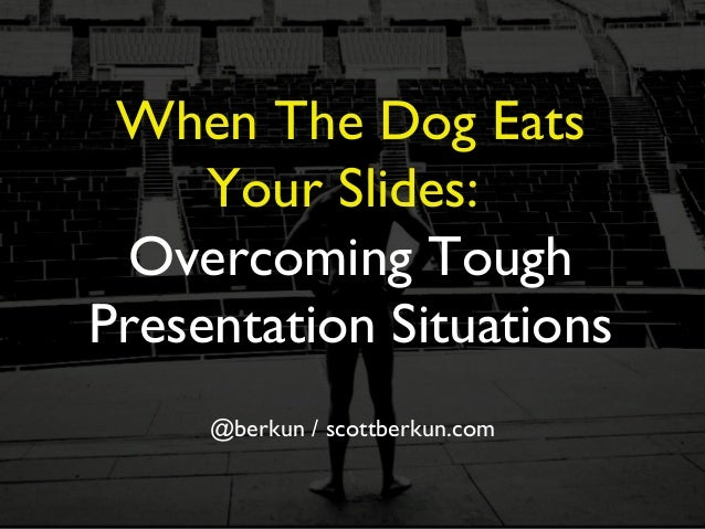 When The Dog Eats Your Slides: Overcoming Tough Presentation Situations @berkun / scottberkun.com