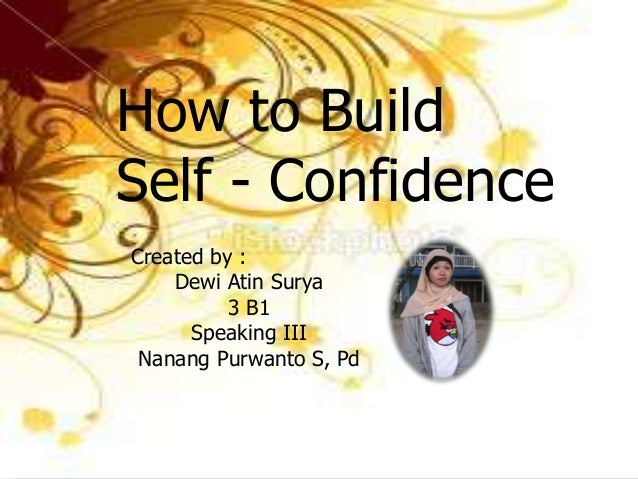How to BuildSelf - ConfidenceCreated by :    Dewi Atin Surya          3 B1      Speaking III Nanang Purwanto S, Pd
