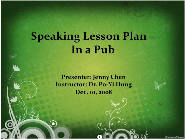 Speaking Lesson Plan –        In a Pub        Presenter: Jenny Chen     Instructor: Dr. Po-Yi Hung            Dec. 10, 200...