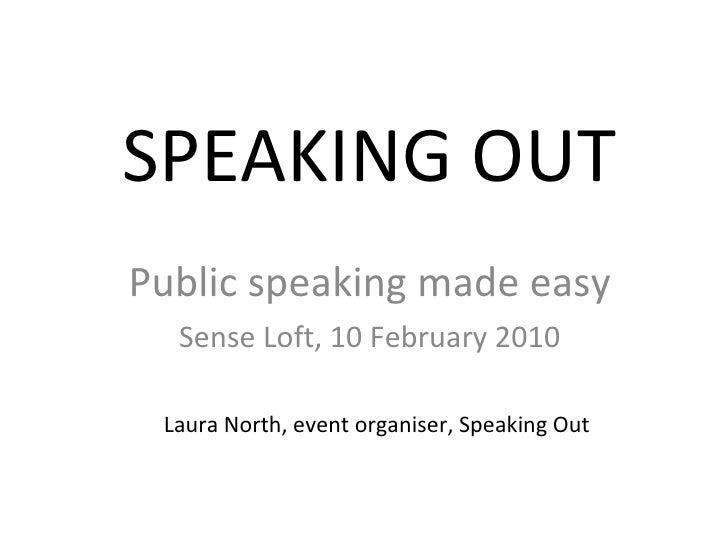 SPEAKING OUT Public speaking made easy Sense Loft, 10 February 2010 Laura North, event organiser, Speaking Out