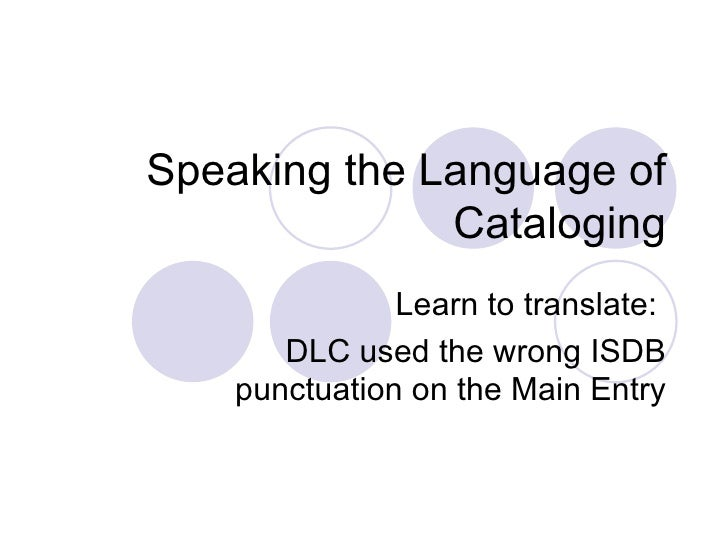 Speaking the Language of Cataloging Learn to translate:  DLC used the wrong ISDB punctuation on the Main Entry