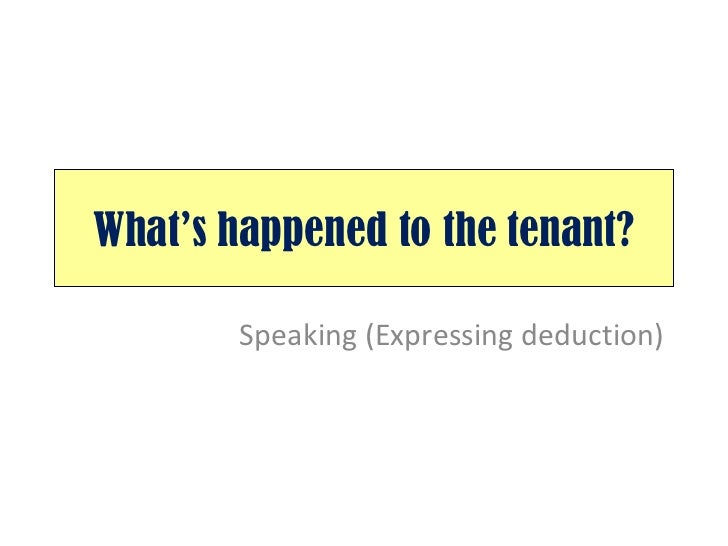 What's happened to the tenant? Speaking (Expressing deduction)
