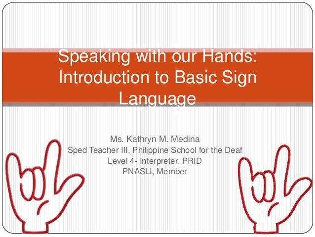 Speaking with our Hands:Introduction to Basic Sign        Language            Ms. Kathryn M. Medina Sped Teacher III, Phil...