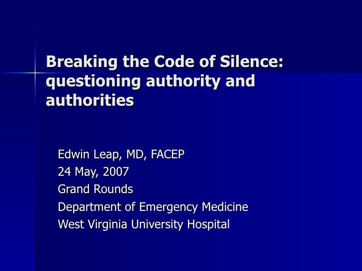 Breaking the Code of Silence: questioning authority and authorities Edwin Leap, MD, FACEP 24 May, 2007 Grand Rounds Depart...