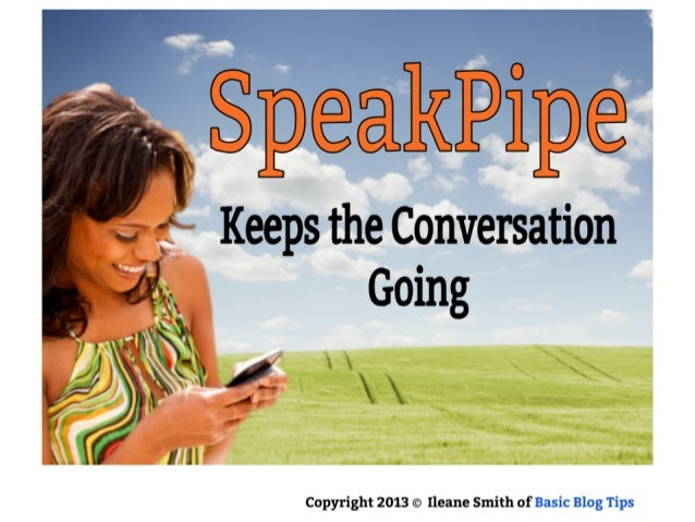 SpeakPipe Keeps the conversation Going  Copyright 2013 © Ileane Smith of Basic Blog Tips