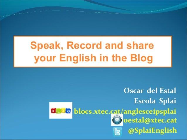 Oscar del Estal Escola Splai blocs.xtec.cat/anglesceipsplai oestal@xtec.cat @SplaiEnglish Speak, Record and share your Eng...