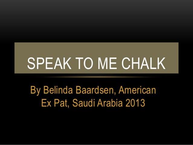 SPEAK TO ME CHALKBy Belinda Baardsen, American  Ex Pat, Saudi Arabia 2013