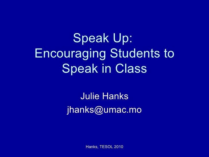 Speak Up:  Encouraging Students to Speak in Class Julie Hanks [email_address]