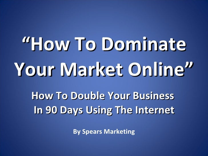 """ How To Dominate Your Market Online"" How To Double Your Business  In 90 Days Using The Internet By Spears Marketing"