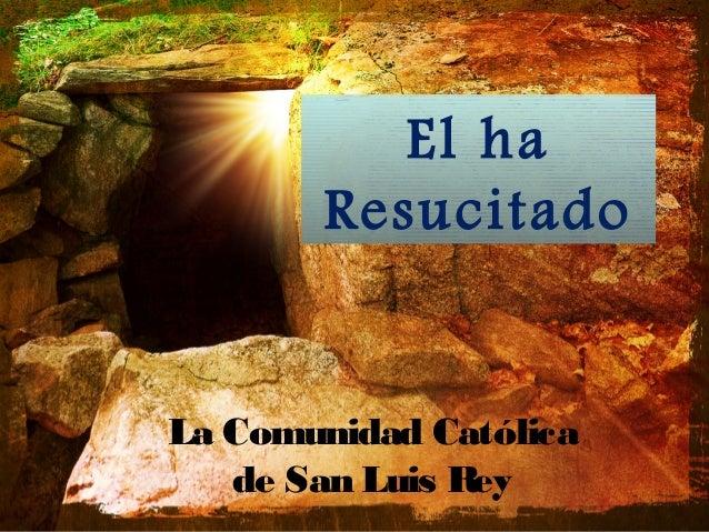 El ha       ResucitadoLa Comunidad Católica   de San Luis Rey