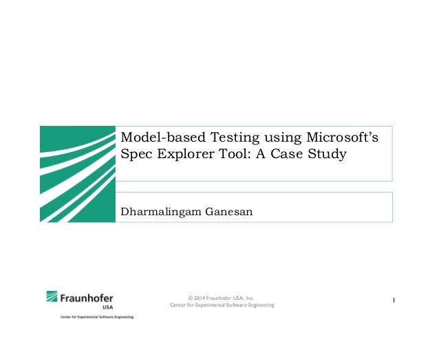 Model-based Testing using Microsoft's Spec Explorer Tool: A Case Study  Dharmalingam Ganesan  © 2014 Fraunhofer USA, Inc. ...