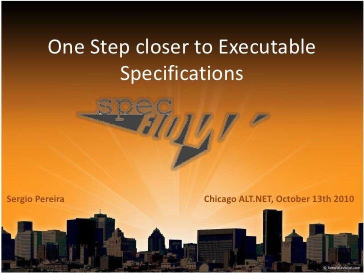 One Step closer to Executable Specifications<br />Chicago ALT.NET, October 13th 2010<br />Sergio Pereira<br />