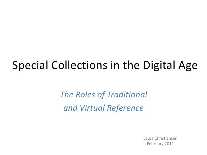 Special Collections in the Digital Age<br />The Roles of Traditional <br />and Virtual Reference<br />Laura Christiansen<b...
