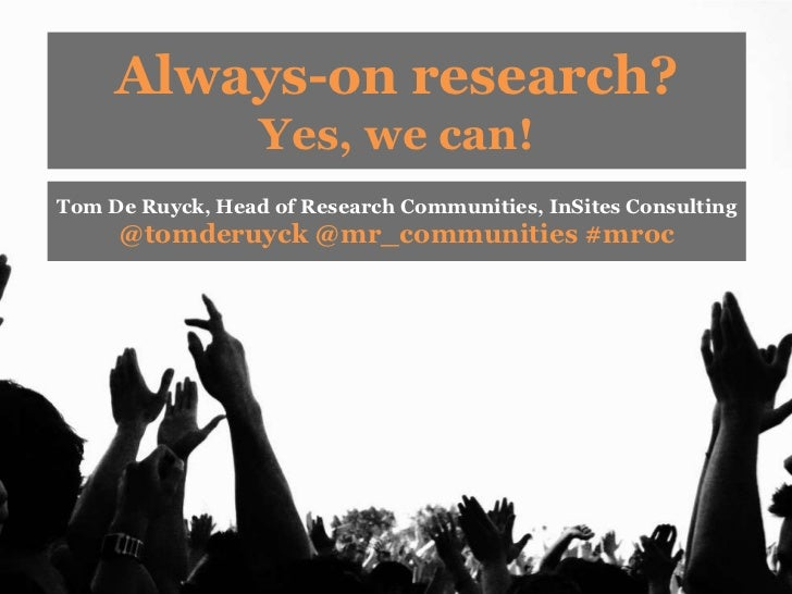 Always-on research?<br />Yes, we can!<br />Tom De Ruyck, Head of Research Communities, InSites Consulting <br />@tomderuyc...