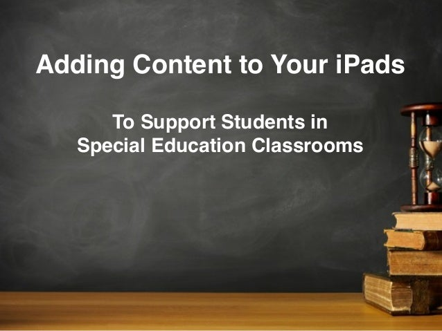 Adding Content to Your iPadsTo Support Students inSpecial Education Classrooms