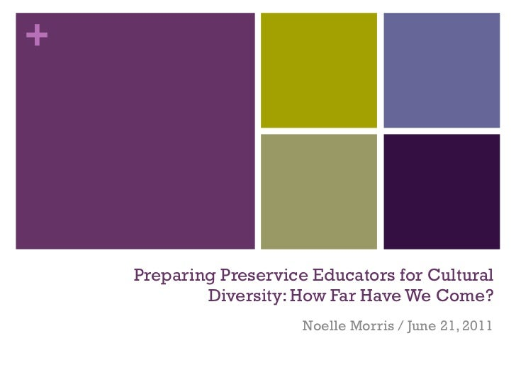 Preparing Preservice Educators for Cultural Diversity: How Far Have We Come? Noelle Morris / June 21, 2011