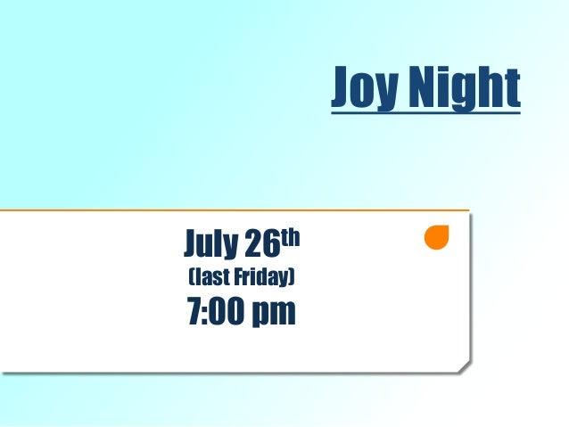 Joy Night July 26th (last Friday) 7:00 pm