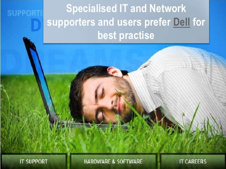 Specialised IT and Network supporters and users prefer Dell for best practise <br />
