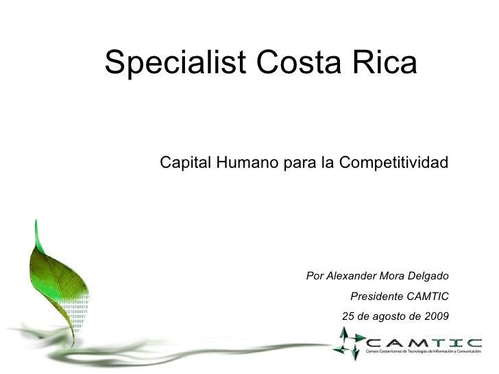 Specialist Costa Rica Capital Humano para la Competitividad Por Alexander Mora Delgado Presidente CAMTIC 25 de agosto de 2...