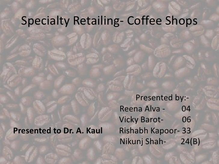 Specialty Retailing- Coffee Shops<br />                             Presented by:- <br />Reena Alva -        04<br />  ...