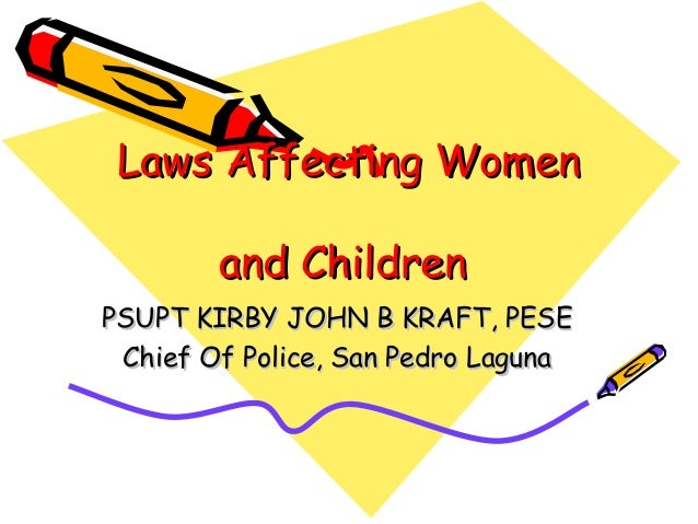 Laws Affecting WomenLaws Affecting Womenand Childrenand ChildrenPSUPT KIRBY JOHN B KRAFT, PESEPSUPT KIRBY JOHN B KRAFT, PE...