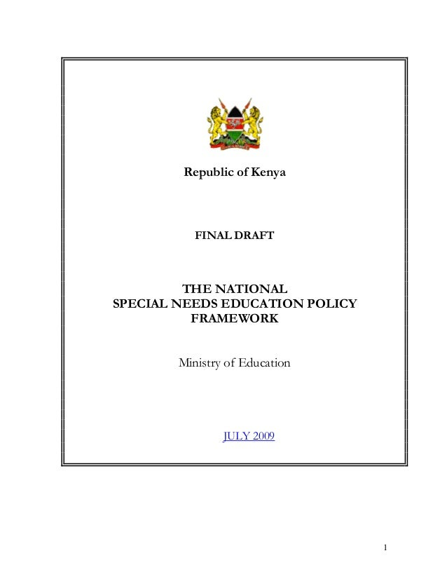 Republic of Kenya  FINAL DRAFT  THE NATIONAL SPECIAL NEEDS EDUCATION POLICY FRAMEWORK Ministry of Education  JULY 2009  1