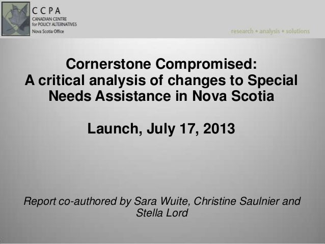 Cornerstone Compromised: A critical analysis of changes to Special Needs Assistance in Nova Scotia Launch, July 17, 2013 R...