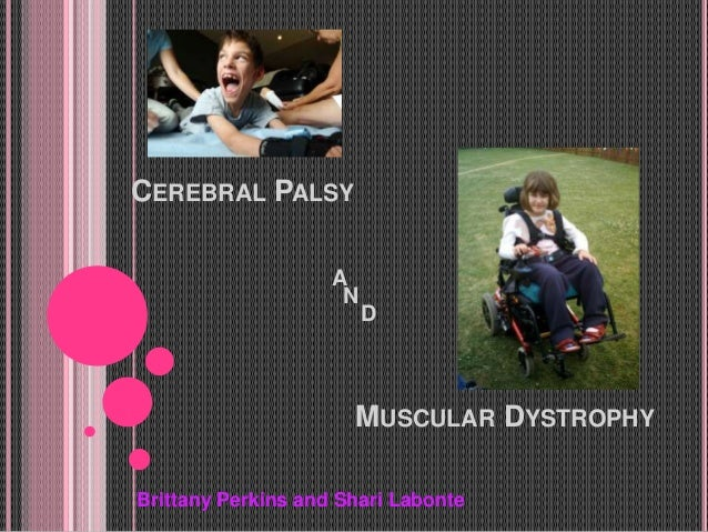 CEREBRAL PALSY A MUSCULAR DYSTROPHY N D Brittany Perkins and Shari Labonte