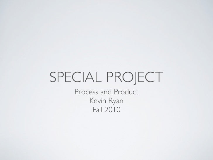 SPECIAL PROJECT    Process and Product        Kevin Ryan         Fall 2010