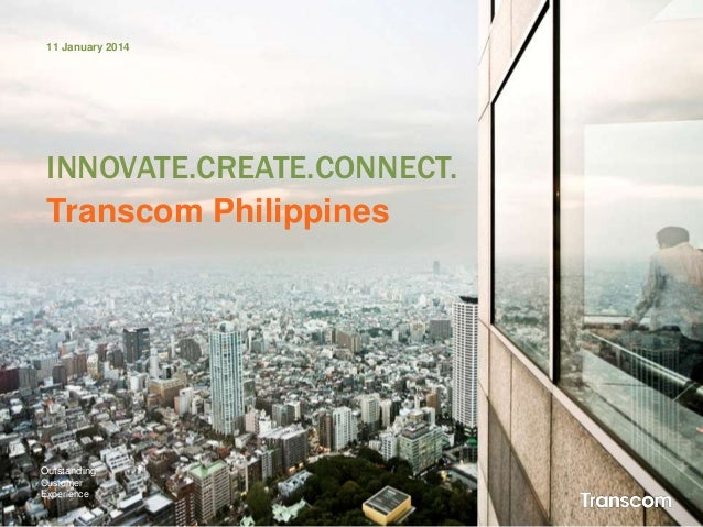 11 January 2014  INNOVATE.CREATE.CONNECT. Transcom Philippines  Outstanding Customer Experience