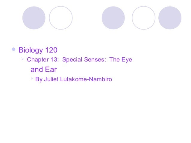  Biology     120     Chapter 13: Special Senses: The Eye       and Ear          By Juliet Lutakome-Nambiro