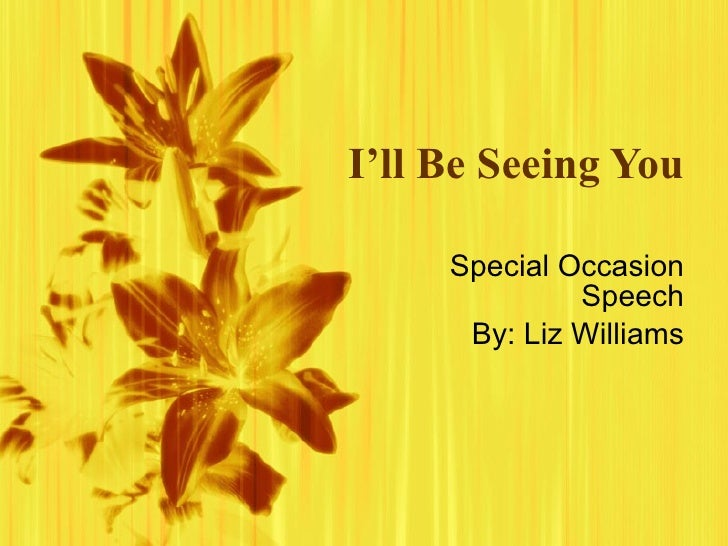 I'll Be Seeing You Special Occasion Speech By: Liz Williams