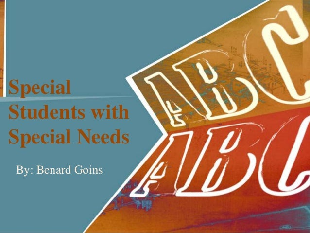 Special Students with Special Needs By: Benard Goins