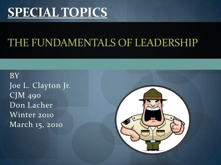 Special TopicsThe Fundamentals of Leadership<br />BY<br />Joe L. Clayton Jr.<br />CJM 490<br />Don Lacher<br />Winter 2010...