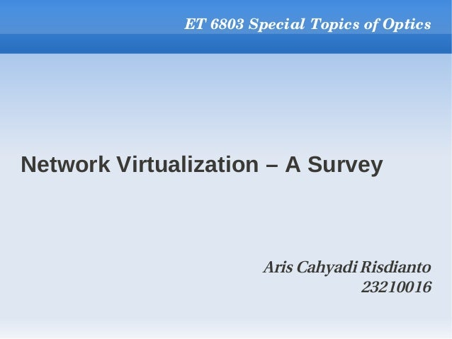 Network Virtualization – A Survey ET 6803 Special Topics of Optics Aris Cahyadi Risdianto 23210016