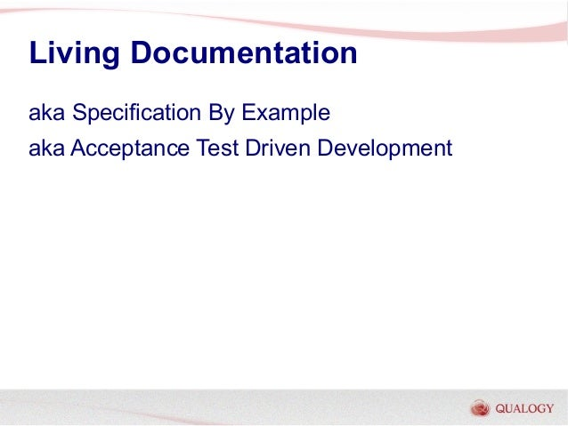 Living Documentationaka Specification By Exampleaka Acceptance Test Driven Development