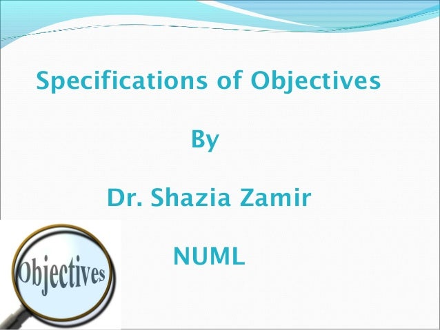 Specifications of Objectives By Dr. Shazia Zamir NUML