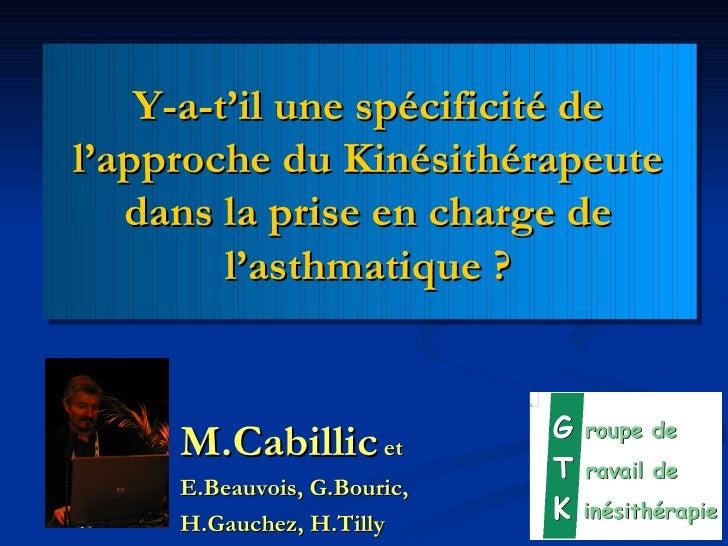 Y-a-t'il une spécificité de l'approche du Kinésithérapeute dans la prise en charge de l'asthmatique? <ul><li>M.Cabillic  ...