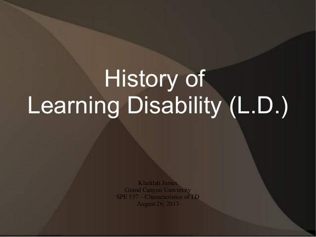 History of Learning Disability (L.D.) Khalilah James Grand Canyon University SPE 557 – Characteristics of LD August 26, 20...