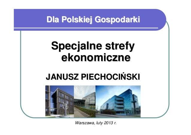 Dla Polskiej Gospodarki Specjalne strefy  ekonomiczneJANUSZ PIECHOCIŃSKI      Warszawa, luty 2013 r.