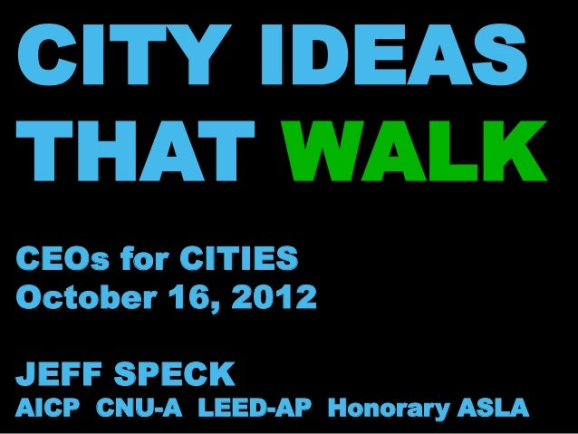 CITY IDEASTHAT WALKCEOs for CITIESOctober 16, 2012JEFF SPECKAICP CNU-A LEED-AP Honorary ASLA