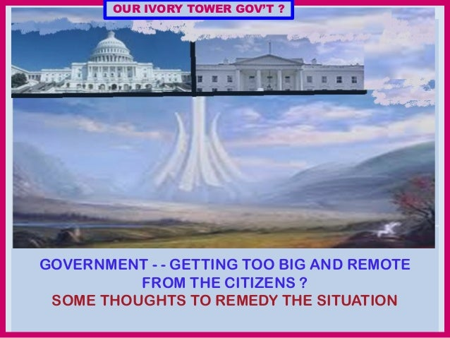 OUR IVORY TOWER GOV'T ?  GOVERNMENT - - GETTING TOO BIG AND REMOTE FROM THE CITIZENS ? SOME THOUGHTS TO REMEDY THE SITUATI...