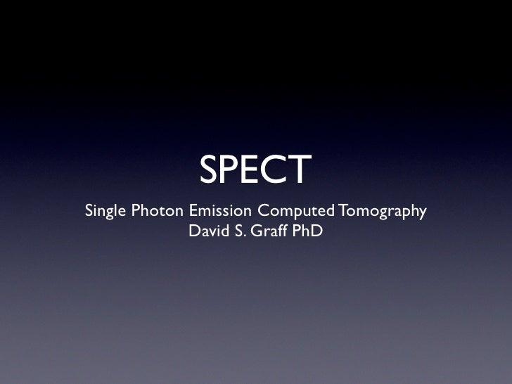 SPECT Single Photon Emission Computed Tomography               David S. Graff PhD